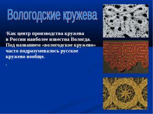Как центр производства кружева вРоссии наиболее известна Вологда. Под назван