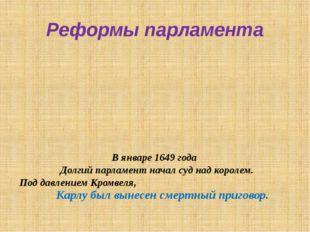 Реформы парламента В январе 1649 года Долгий парламент начал суд над королем.