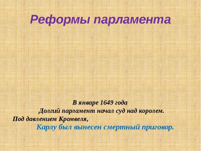 Реформы парламента В январе 1649 года Долгий парламент начал суд над королем....