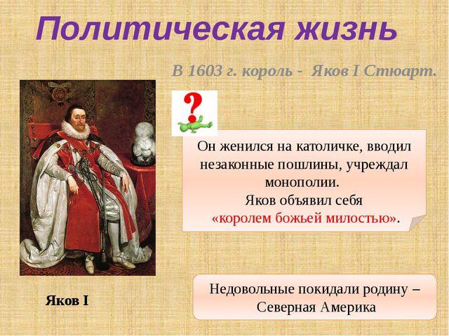 В 1603 г. король - Яков I Стюарт. Политическая жизнь Яков I Он женился на ка...