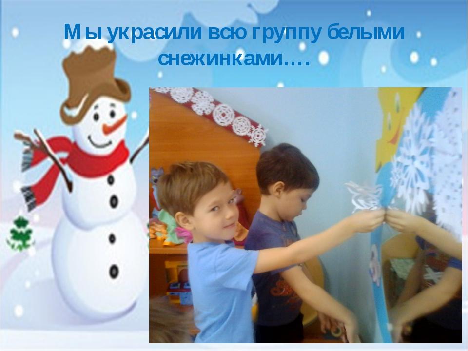 Мы украсили всю группу белыми снежинками….