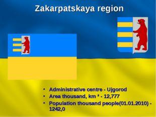 Zakarpatskaya region Administrative centre - Ujgorod Area thousand, km ² - 12