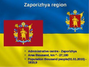 Zaporizhya region Administrative centre - Zaporizhya Area thousand, km ² - 27