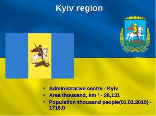 Kyiv region Administrative centre - Kyiv Area thousand, km ² - 28,131 Populat