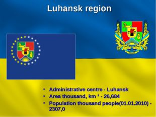 Luhansk region Administrative centre - Luhansk Area thousand, km ² - 26,684 P