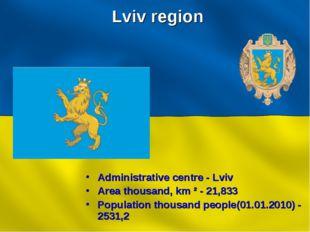 Lviv region Administrative centre - Lviv Area thousand, km ² - 21,833 Populat