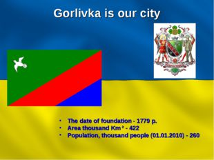 Gorlivka is our city The date of foundation - 1779 р. Area thousand Km ² - 42