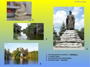 1 1. The monument to varenyk ( c. Cherkasy ) 2. r. Girskyi Tikych 3. The moum