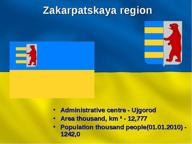 Zakarpatskaya region Administrative centre - Ujgorod Area thousand, km ² - 12...
