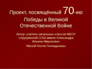 Проект, посвящённый 70-ию Победы в Великой Отечественной Войне Автор: учитель