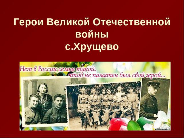Герои Великой Отечественной войны с.Хрущево