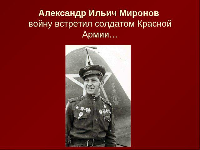 Александр Ильич Миронов войну встретил солдатом Красной Армии…