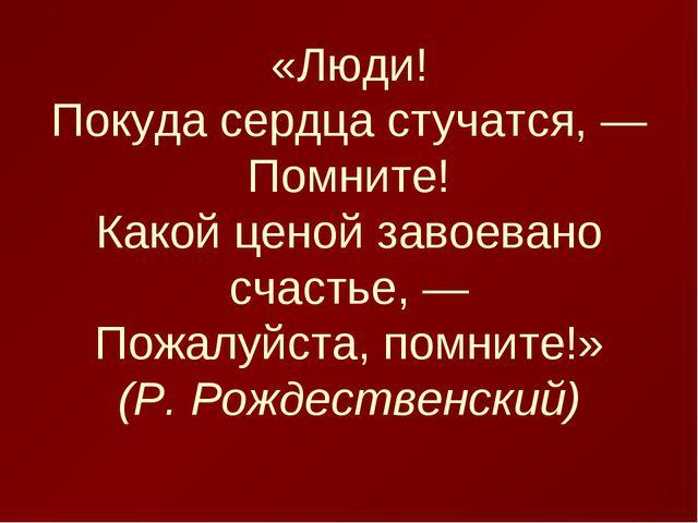 «Люди! Покуда сердца стучатся, — Помните! Какой ценой завоевано счастье, — По...
