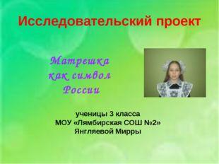 Исследовательский проект ученицы 3 класса МОУ «Лямбирская СОШ №2» Янгляевой М
