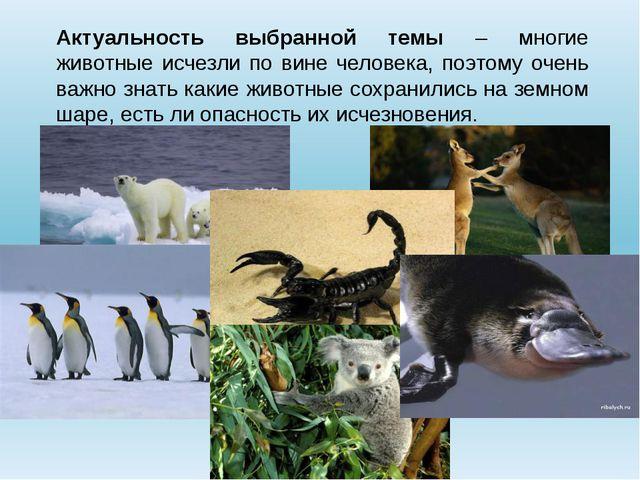 Актуальность выбранной темы – многие животные исчезли по вине человека, поэто...