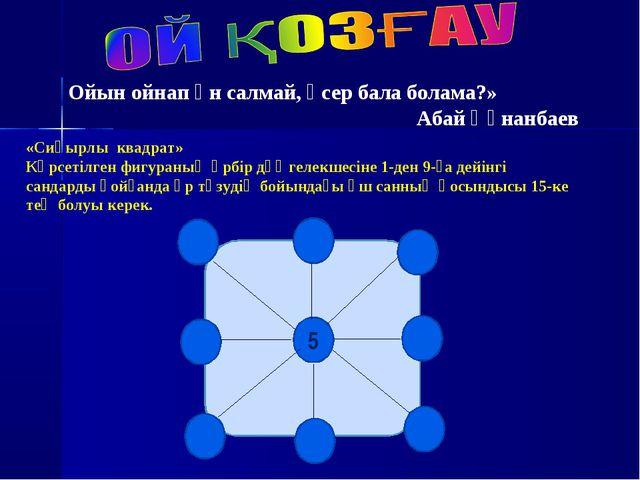 5 «Сиқырлы квадрат» Көрсетілген фигураның әрбір дөңгелекшесіне 1-ден 9-ға де...