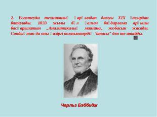 2. Есептеуіш техниканың қарқындап дамуы ХІХ ғасырдан баталады. 1833 жылы бұл