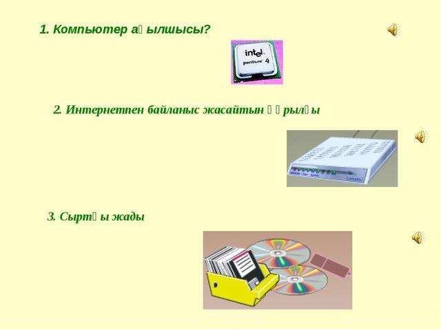 1. Компьютер ақылшысы? 2. Интернетпен байланыс жасайтын құрылғы 3. Сыртқы жады