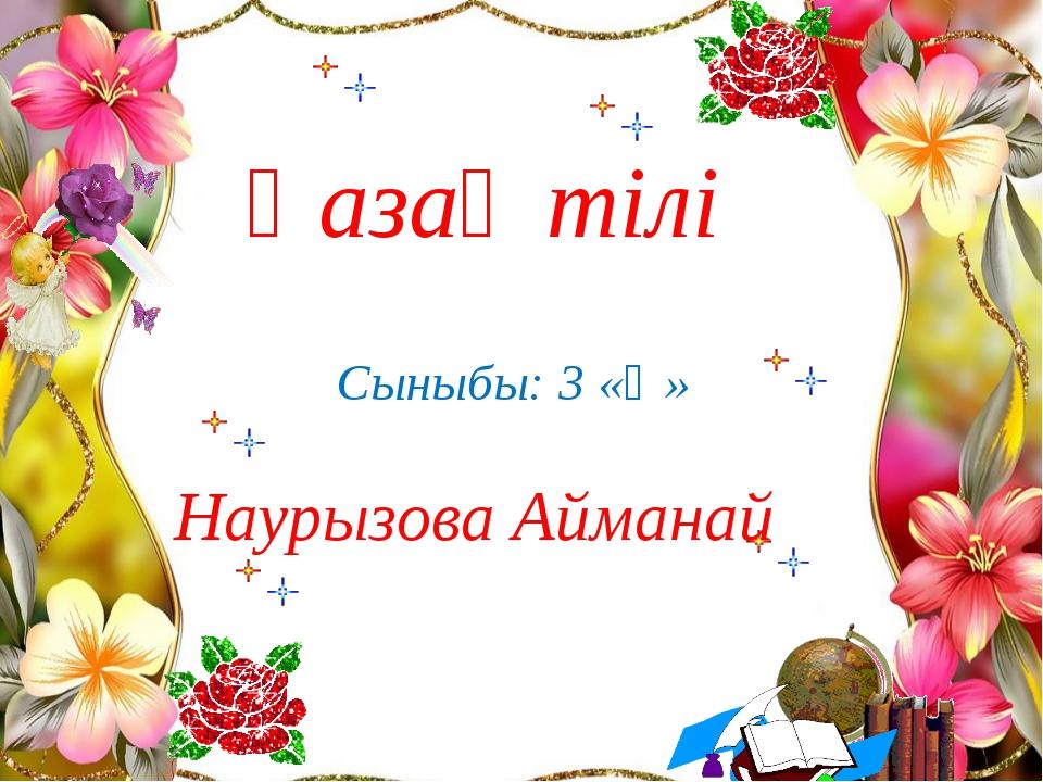 Қазақ тілі Сыныбы: 3 «Ә» Наурызова Айманай