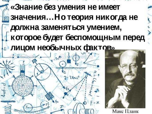 «Знание без умения не имеет значения…Но теория никогда не должна заменяться у...