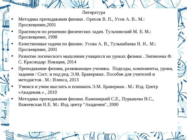 Литература Методика преподавания физики . Орехов В. П., Усов А. В.. М.: Просв...