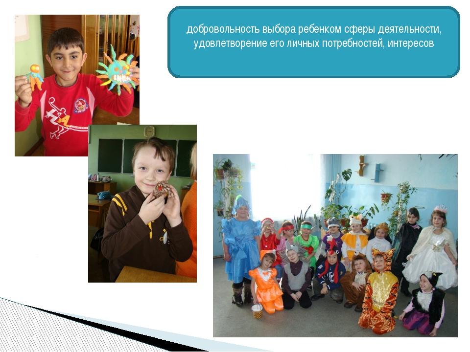 добровольность выбора ребенком сферы деятельности, удовлетворение его личных...