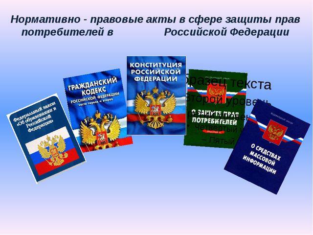 Нормативно - правовыеакты в сферезащитыправ потребителей в Российской Феде...