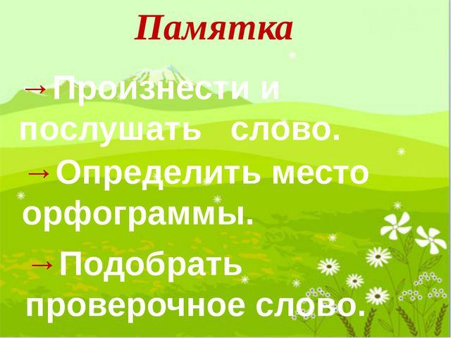 Памятка →Произнести и послушать слово. →Определить место орфограммы. →Подобра...