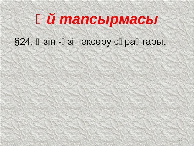 Үй тапсырмасы §24. Өзін -өзі тексеру сұрақтары. *