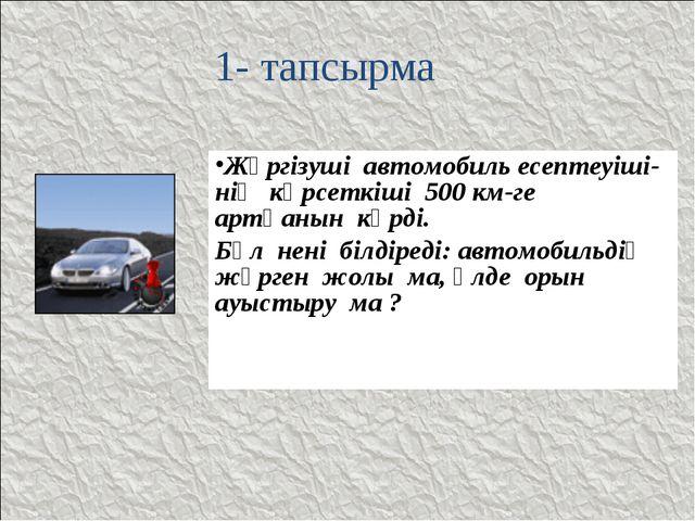 1- тапсырма Жүргізуші автомобиль есептеуіші- нің көрсеткіші 500 км-ге артқаны...