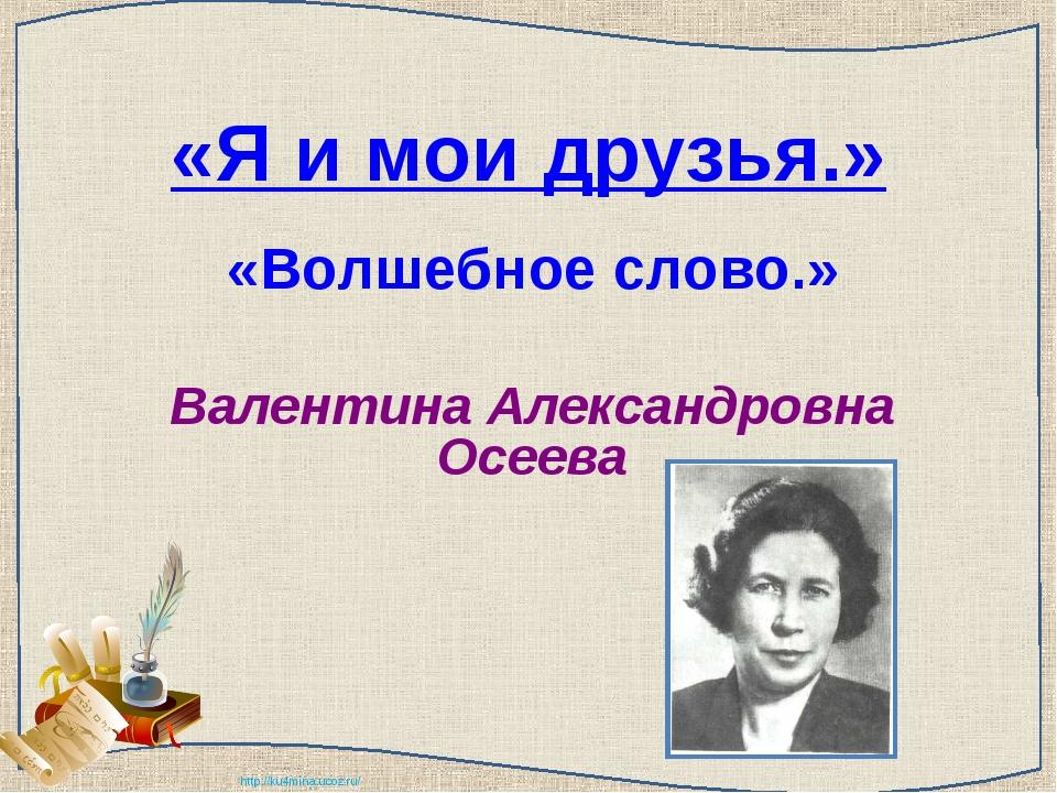 «Я и мои друзья.» «Волшебное слово.» Валентина Александровна Осеева http://ku...