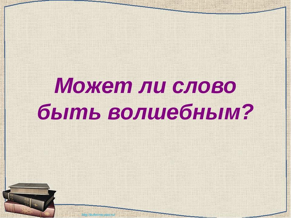 Может ли слово быть волшебным? http://ku4mina.ucoz.ru/