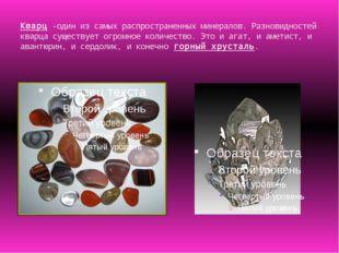 Кварц -один из самых распространенных минералов. Разновидностей кварца сущест
