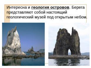 Интересна и геология островов. Берега представляют собой настоящий геологичес