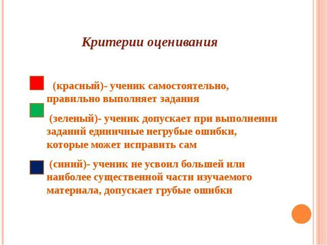 Критерии оценивания  (красный)- ученик самостоятельно, правильно выполняет з...