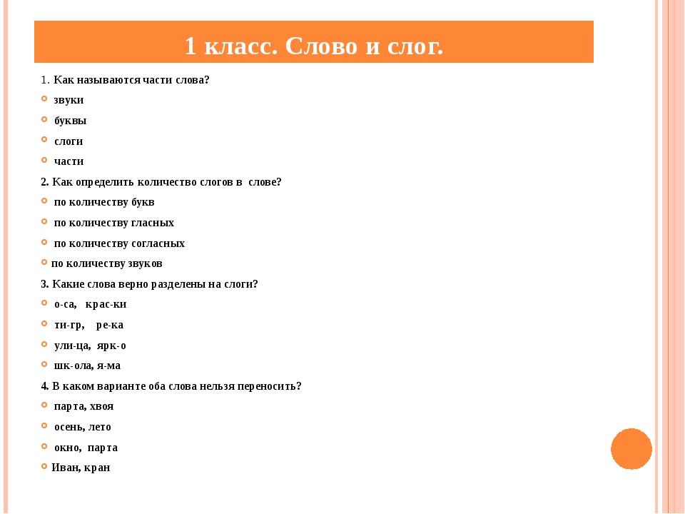 1 класс. Слово и слог. 1. Как называются части слова? звуки буквы слоги части...