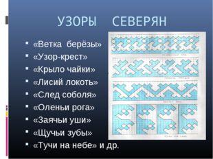 УЗОРЫ СЕВЕРЯН «Ветка берёзы» «Узор-крест» «Крыло чайки» «Лисий локоть» «След