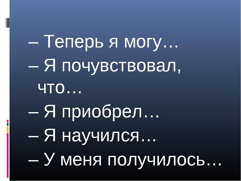 – Теперь я могу… – Я почувствовал, что… – Я приобрел… – Я научился… – У меня...
