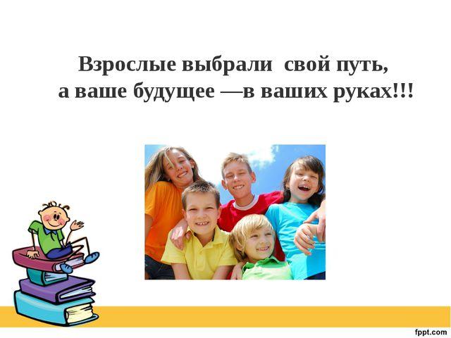 Взрослые выбрали свой путь, а ваше будущее —в ваших руках!!!
