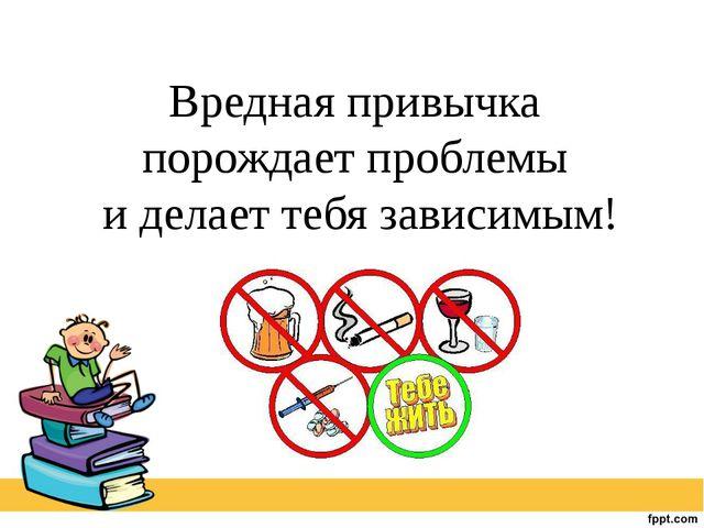 Вредная привычка порождает проблемы и делает тебя зависимым!