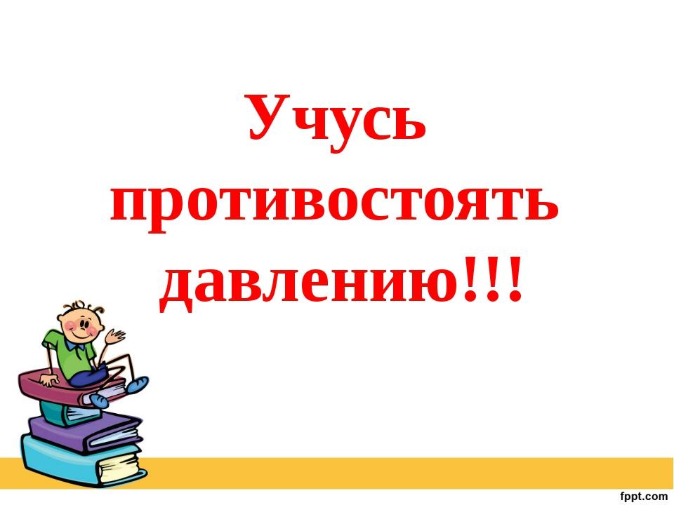 Учусь противостоять давлению!!!