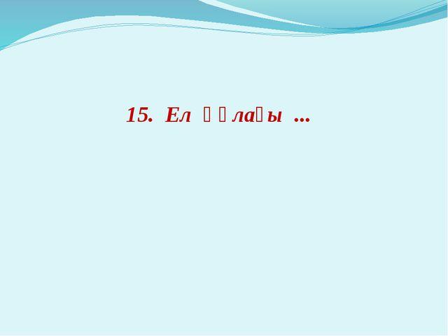 15. Ел құлағы ...