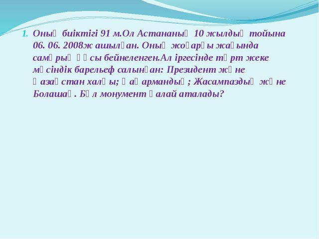 Оның биіктігі 91 м.Ол Астананың 10 жылдық тойына 06. 06. 2008ж ашылған. Оның...