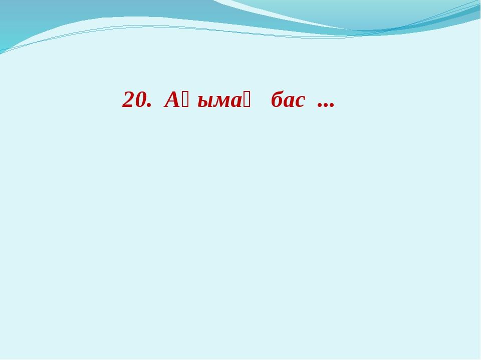 20. Ақымақ бас ...