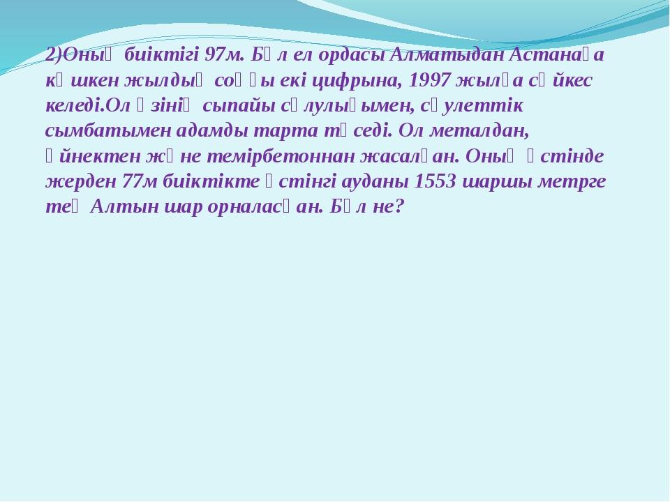 2)Оның биіктігі 97м. Бұл ел ордасы Алматыдан Астанаға көшкен жылдың соңғы ек...