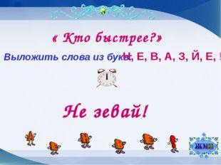 « Кто быстрее?» Выложить слова из букв: Н, Е, В, А, З, Й, Е, ! Не зевай!