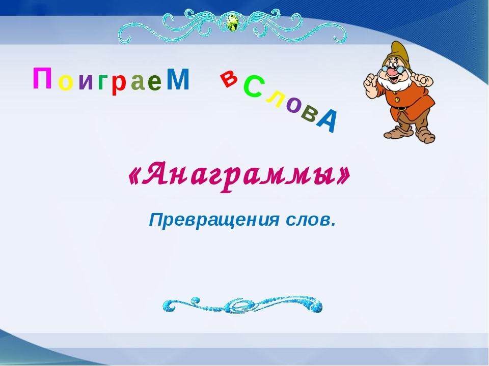 П о и г р а е М в С л о в А «Анаграммы» Превращения слов.
