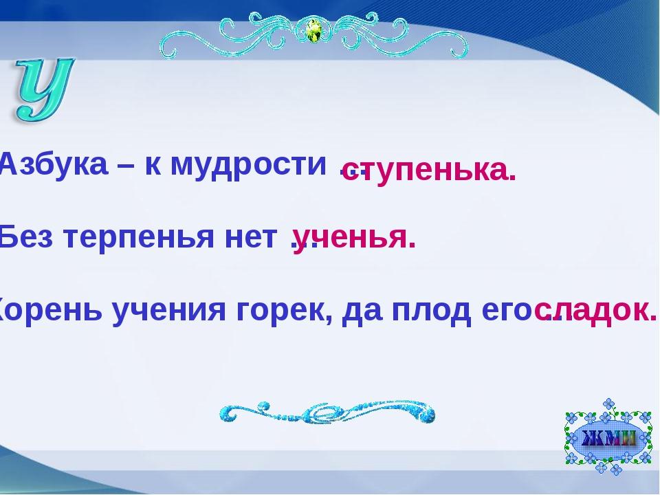 Азбука – к мудрости … ступенька. Без терпенья нет … ученья. Корень учения гор...