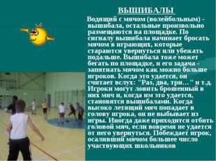 ВЫШИБАЛЫ Водящий с мячом (волейбольным) - вышибала, остальные произвольно раз