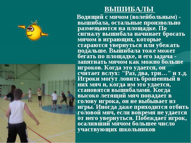 ВЫШИБАЛЫ Водящий с мячом (волейбольным) - вышибала, остальные произвольно раз...
